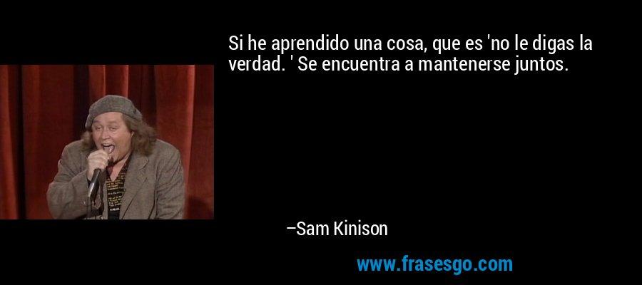 Si he aprendido una cosa, que es 'no le digas la verdad. ' Se encuentra a mantenerse juntos. – Sam Kinison