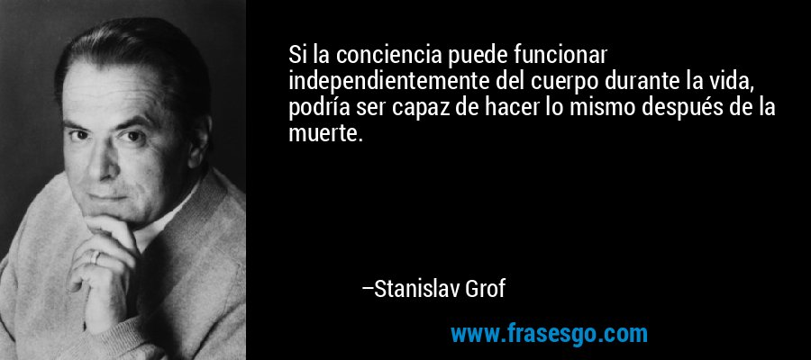 Si la conciencia puede funcionar independientemente del cuerpo durante la vida, podría ser capaz de hacer lo mismo después de la muerte. – Stanislav Grof