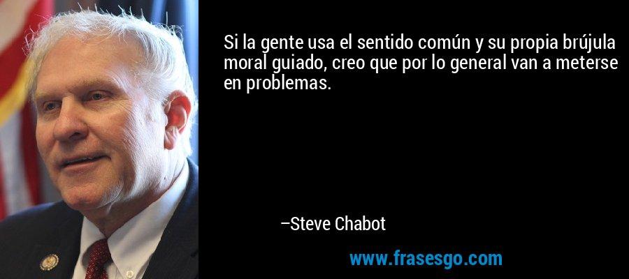 Si la gente usa el sentido común y su propia brújula moral guiado, creo que por lo general van a meterse en problemas. – Steve Chabot