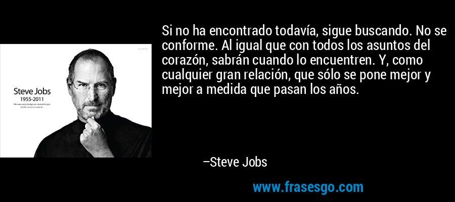 Si no ha encontrado todavía, sigue buscando. No se conforme. Al igual que con todos los asuntos del corazón, sabrán cuando lo encuentren. Y, como cualquier gran relación, que sólo se pone mejor y mejor a medida que pasan los años. – Steve Jobs