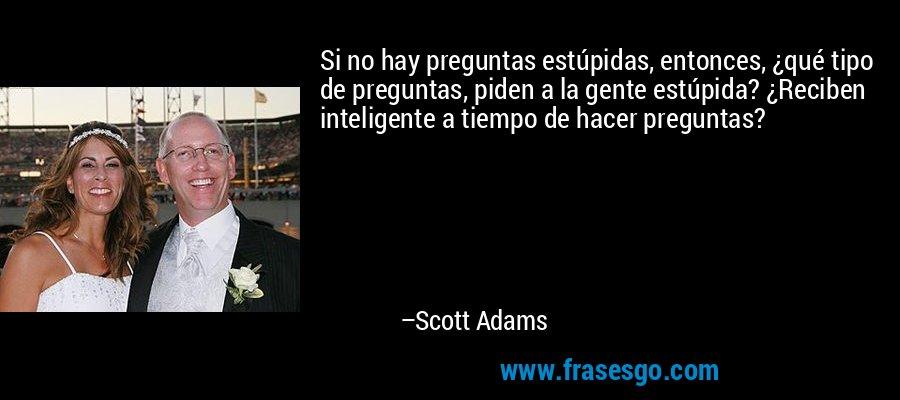 Si no hay preguntas estúpidas, entonces, ¿qué tipo de preguntas, piden a la gente estúpida? ¿Reciben inteligente a tiempo de hacer preguntas? – Scott Adams