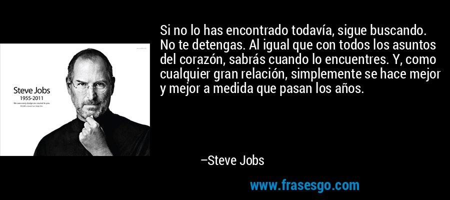 Si no lo has encontrado todavía, sigue buscando. No te detengas. Al igual que con todos los asuntos del corazón, sabrás cuando lo encuentres. Y, como cualquier gran relación, simplemente se hace mejor y mejor a medida que pasan los años. – Steve Jobs