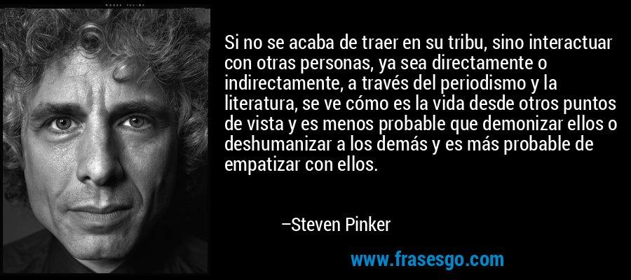 Si no se acaba de traer en su tribu, sino interactuar con otras personas, ya sea directamente o indirectamente, a través del periodismo y la literatura, se ve cómo es la vida desde otros puntos de vista y es menos probable que demonizar ellos o deshumanizar a los demás y es más probable de empatizar con ellos. – Steven Pinker