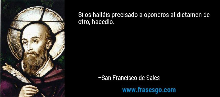 Si os halláis precisado a oponeros al dictamen de otro, hacedlo. – San Francisco de Sales