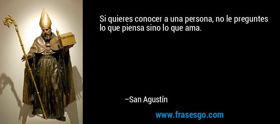Si quieres conocer a una persona, no le preguntes lo que piensa sino lo que ama. – San Agustín