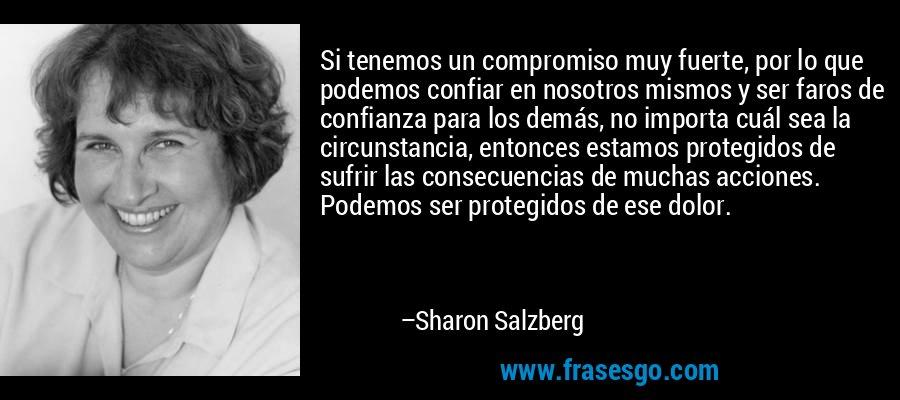 Si tenemos un compromiso muy fuerte, por lo que podemos confiar en nosotros mismos y ser faros de confianza para los demás, no importa cuál sea la circunstancia, entonces estamos protegidos de sufrir las consecuencias de muchas acciones. Podemos ser protegidos de ese dolor. – Sharon Salzberg