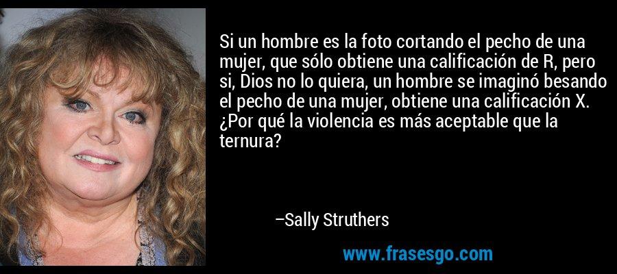 Si un hombre es la foto cortando el pecho de una mujer, que sólo obtiene una calificación de R, pero si, Dios no lo quiera, un hombre se imaginó besando el pecho de una mujer, obtiene una calificación X. ¿Por qué la violencia es más aceptable que la ternura? – Sally Struthers