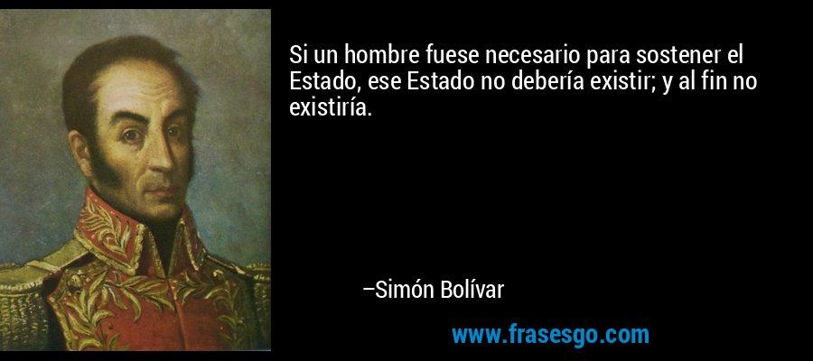 Si un hombre fuese necesario para sostener el Estado, ese Estado no debería existir; y al fin no existiría. – Simón Bolívar
