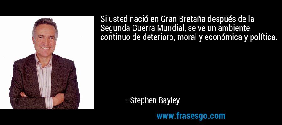 Si usted nació en Gran Bretaña después de la Segunda Guerra Mundial, se ve un ambiente continuo de deterioro, moral y económica y política. – Stephen Bayley