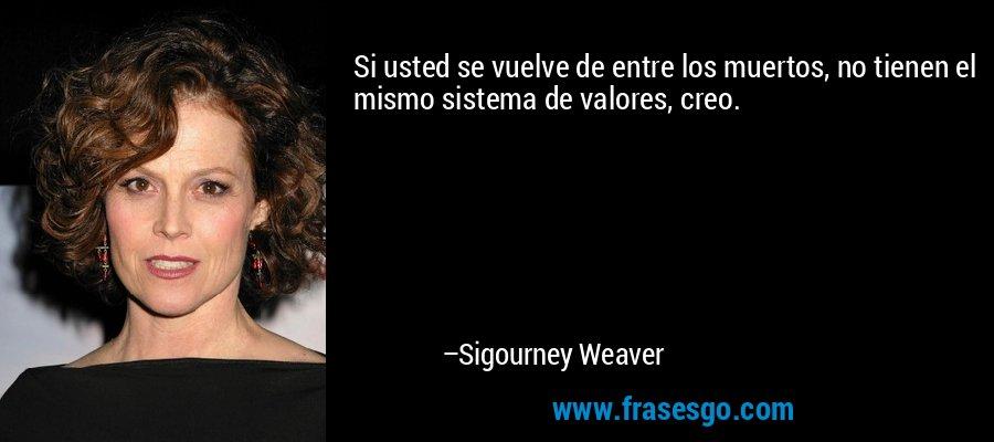Si usted se vuelve de entre los muertos, no tienen el mismo sistema de valores, creo. – Sigourney Weaver