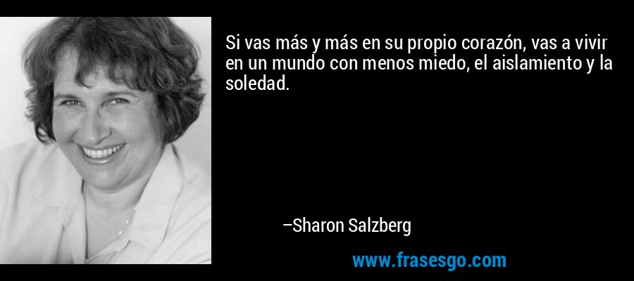Si vas más y más en su propio corazón, vas a vivir en un mundo con menos miedo, el aislamiento y la soledad. – Sharon Salzberg