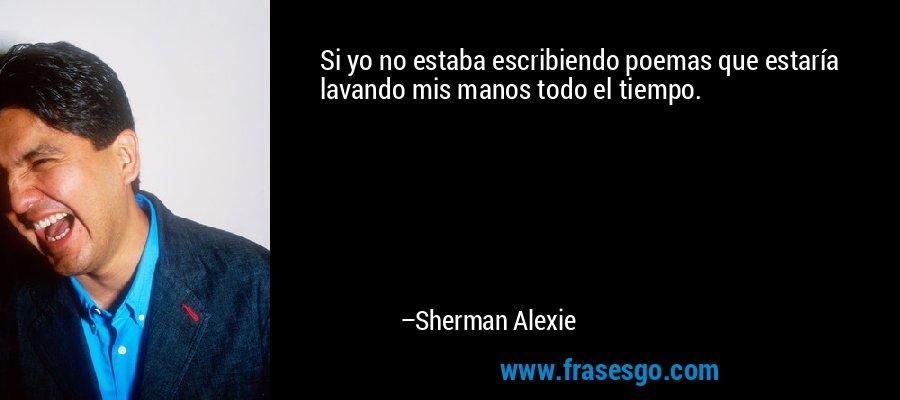 Si yo no estaba escribiendo poemas que estaría lavando mis manos todo el tiempo. – Sherman Alexie