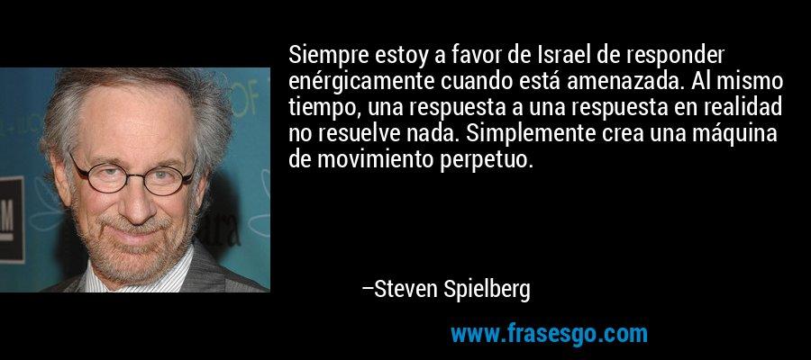 Siempre estoy a favor de Israel de responder enérgicamente cuando está amenazada. Al mismo tiempo, una respuesta a una respuesta en realidad no resuelve nada. Simplemente crea una máquina de movimiento perpetuo. – Steven Spielberg