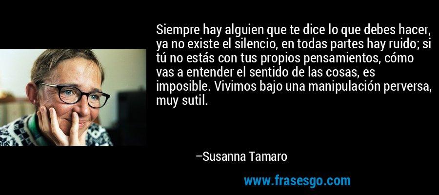 Siempre hay alguien que te dice lo que debes hacer, ya no existe el silencio, en todas partes hay ruido; si tú no estás con tus propios pensamientos, cómo vas a entender el sentido de las cosas, es imposible. Vivimos bajo una manipulación perversa, muy sutil. – Susanna Tamaro