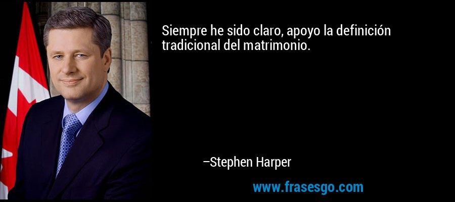 Siempre he sido claro, apoyo la definición tradicional del matrimonio. – Stephen Harper