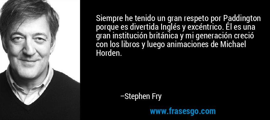 Siempre he tenido un gran respeto por Paddington porque es divertida Inglés y excéntrico. Él es una gran institución británica y mi generación creció con los libros y luego animaciones de Michael Horden. – Stephen Fry