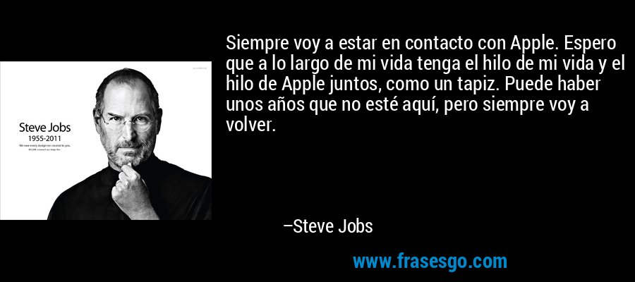 Siempre voy a estar en contacto con Apple. Espero que a lo largo de mi vida tenga el hilo de mi vida y el hilo de Apple juntos, como un tapiz. Puede haber unos años que no esté aquí, pero siempre voy a volver. – Steve Jobs