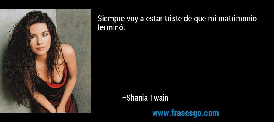 Siempre voy a estar triste de que mi matrimonio terminó. – Shania Twain