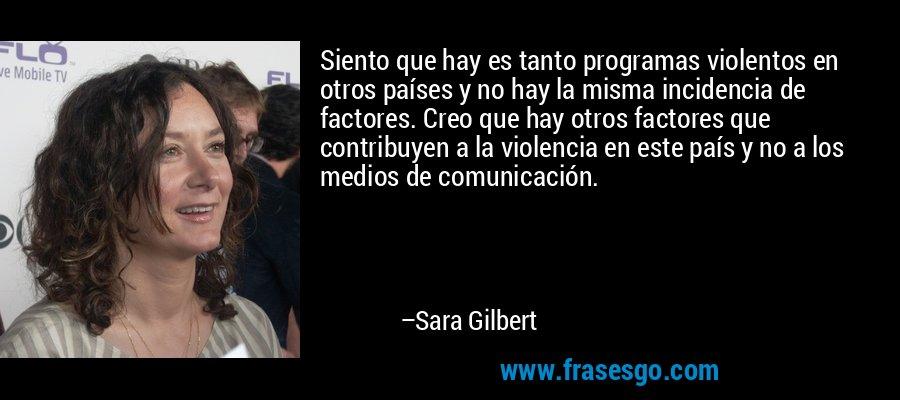 Siento que hay es tanto programas violentos en otros países y no hay la misma incidencia de factores. Creo que hay otros factores que contribuyen a la violencia en este país y no a los medios de comunicación. – Sara Gilbert