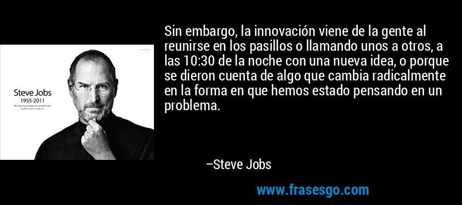 Sin embargo, la innovación viene de la gente al reunirse en los pasillos o llamando unos a otros, a las 10:30 de la noche con una nueva idea, o porque se dieron cuenta de algo que cambia radicalmente en la forma en que hemos estado pensando en un problema. – Steve Jobs