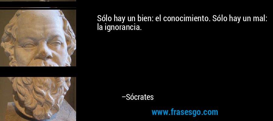 Sólo hay un bien: el conocimiento. Sólo hay un mal: la ignorancia. – Sócrates