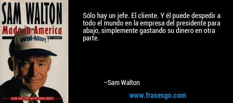 Sólo hay un jefe. El cliente. Y él puede despedir a todo el mundo en la empresa del presidente para abajo, simplemente gastando su dinero en otra parte. – Sam Walton