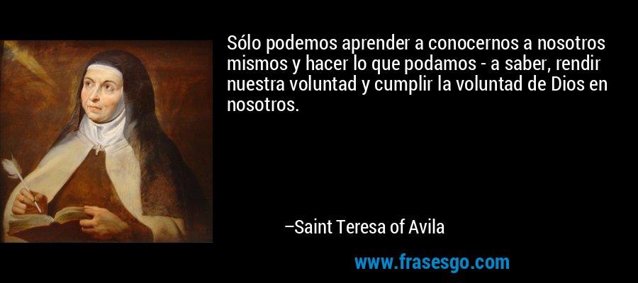 Sólo podemos aprender a conocernos a nosotros mismos y hacer lo que podamos - a saber, rendir nuestra voluntad y cumplir la voluntad de Dios en nosotros. – Saint Teresa of Avila