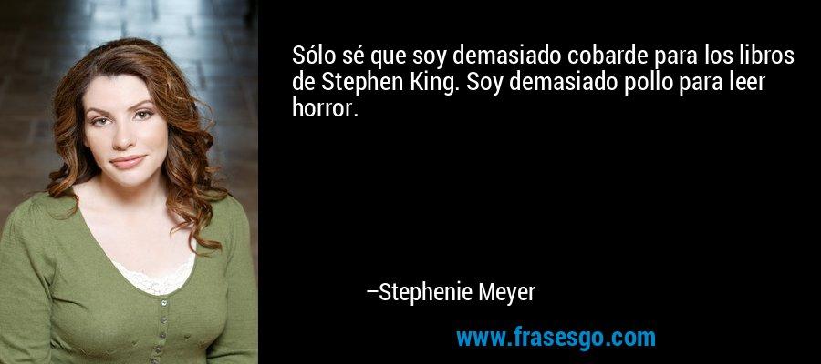 Sólo sé que soy demasiado cobarde para los libros de Stephen King. Soy demasiado pollo para leer horror. – Stephenie Meyer
