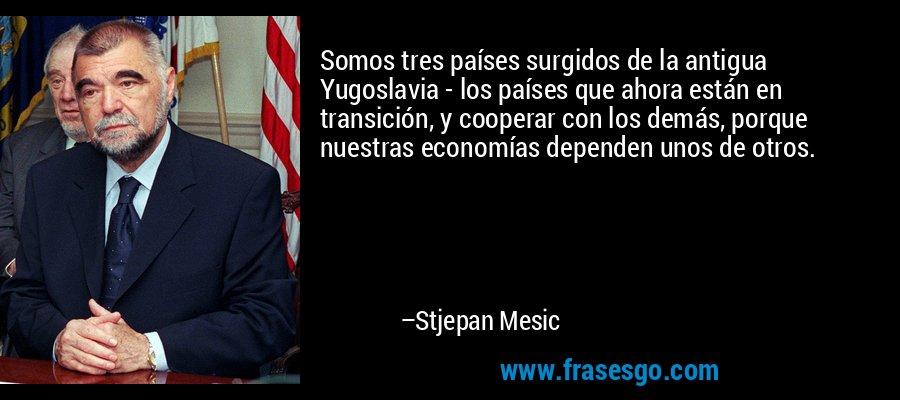 Somos tres países surgidos de la antigua Yugoslavia - los países que ahora están en transición, y cooperar con los demás, porque nuestras economías dependen unos de otros. – Stjepan Mesic