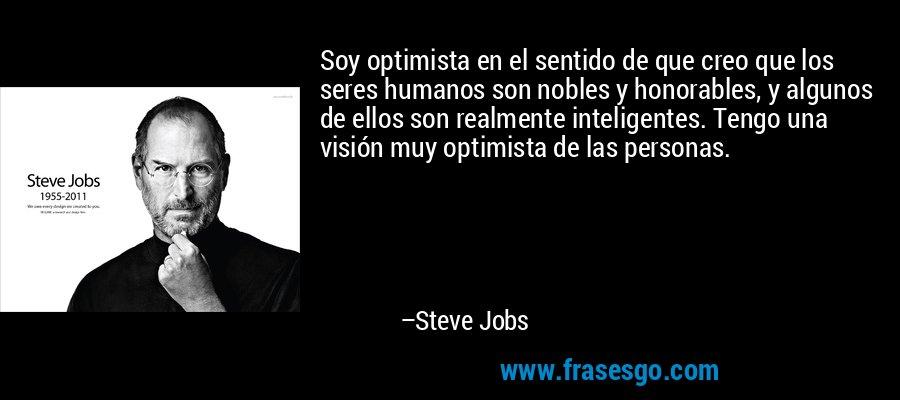 Soy optimista en el sentido de que creo que los seres humanos son nobles y honorables, y algunos de ellos son realmente inteligentes. Tengo una visión muy optimista de las personas. – Steve Jobs