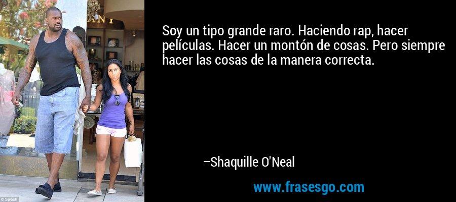 Soy un tipo grande raro. Haciendo rap, hacer películas. Hacer un montón de cosas. Pero siempre hacer las cosas de la manera correcta. – Shaquille O'Neal