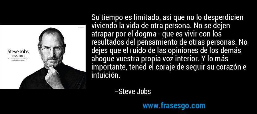 Su tiempo es limitado, así que no lo desperdicien viviendo la vida de otra persona. No se dejen atrapar por el dogma - que es vivir con los resultados del pensamiento de otras personas. No dejes que el ruido de las opiniones de los demás ahogue vuestra propia voz interior. Y lo más importante, tened el coraje de seguir su corazón e intuición. – Steve Jobs