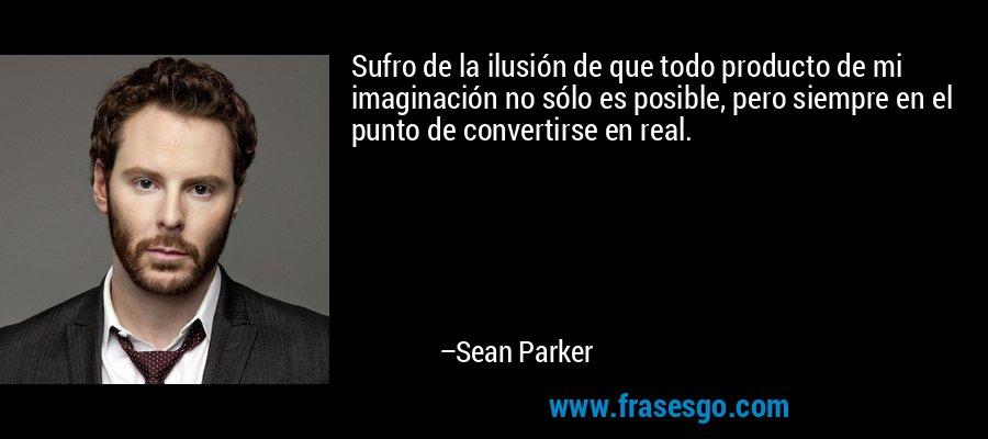 Sufro de la ilusión de que todo producto de mi imaginación no sólo es posible, pero siempre en el punto de convertirse en real. – Sean Parker