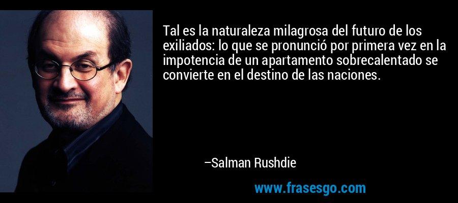Tal es la naturaleza milagrosa del futuro de los exiliados: lo que se pronunció por primera vez en la impotencia de un apartamento sobrecalentado se convierte en el destino de las naciones. – Salman Rushdie