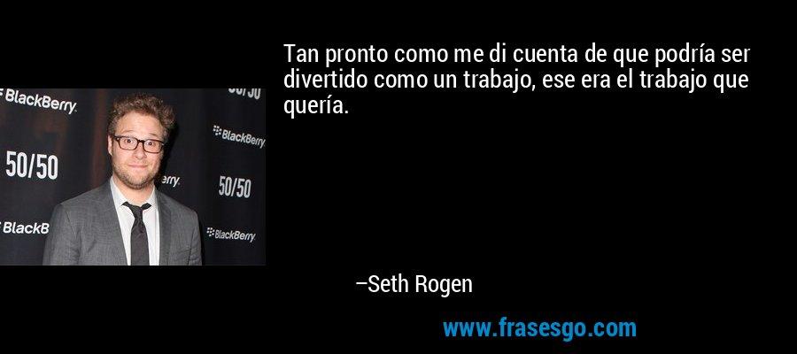 Tan pronto como me di cuenta de que podría ser divertido como un trabajo, ese era el trabajo que quería. – Seth Rogen