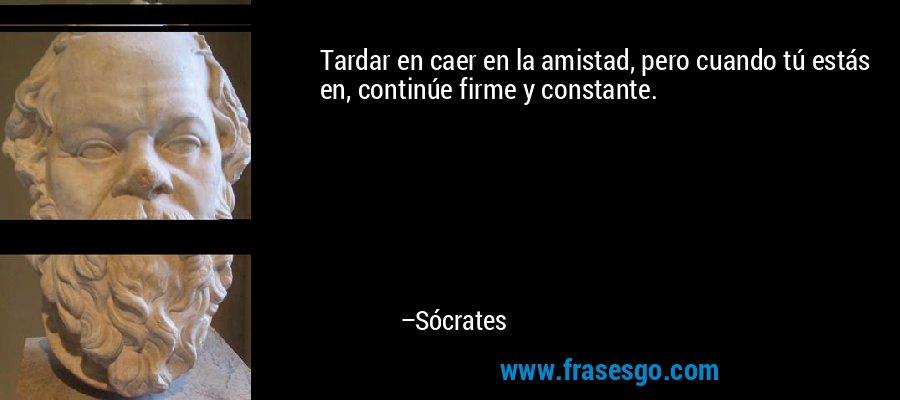 Tardar en caer en la amistad, pero cuando tú estás en, continúe firme y constante. – Sócrates