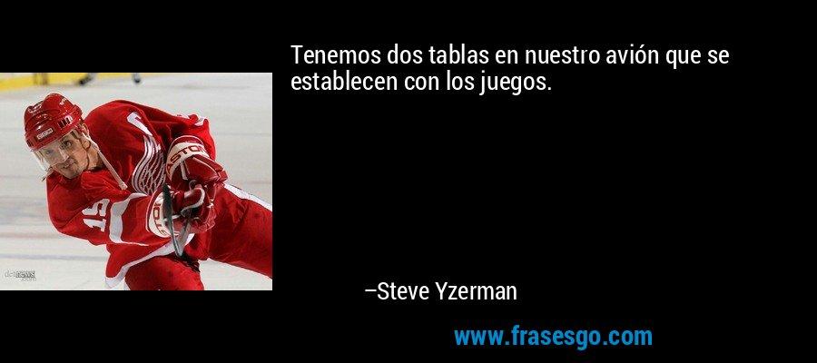 Tenemos dos tablas en nuestro avión que se establecen con los juegos. – Steve Yzerman