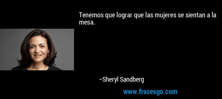 Tenemos que lograr que las mujeres se sientan a la mesa. – Sheryl Sandberg