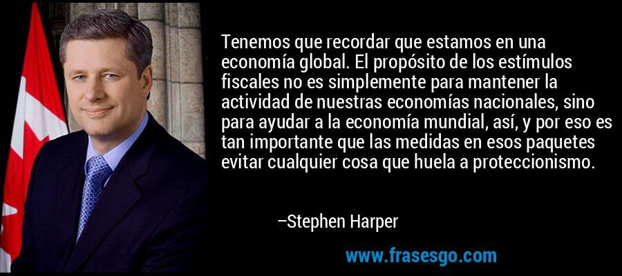 Tenemos que recordar que estamos en una economía global. El propósito de los estímulos fiscales no es simplemente para mantener la actividad de nuestras economías nacionales, sino para ayudar a la economía mundial, así, y por eso es tan importante que las medidas en esos paquetes evitar cualquier cosa que huela a proteccionismo. – Stephen Harper