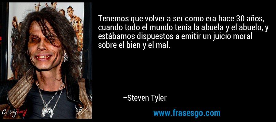 Tenemos que volver a ser como era hace 30 años, cuando todo el mundo tenía la abuela y el abuelo, y estábamos dispuestos a emitir un juicio moral sobre el bien y el mal. – Steven Tyler