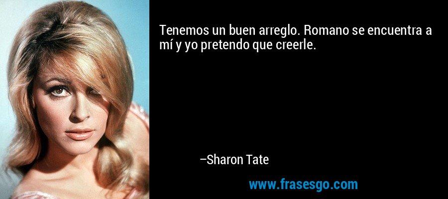 Tenemos un buen arreglo. Romano se encuentra a mí y yo pretendo que creerle. – Sharon Tate