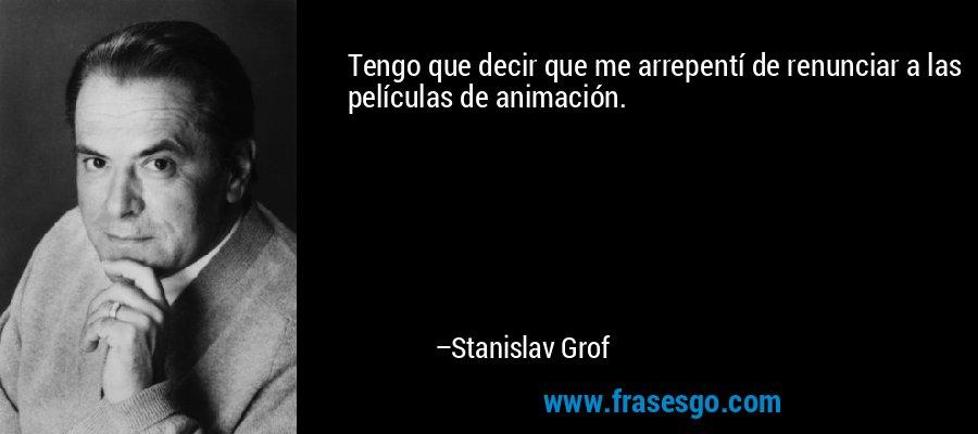 Tengo que decir que me arrepentí de renunciar a las películas de animación. – Stanislav Grof