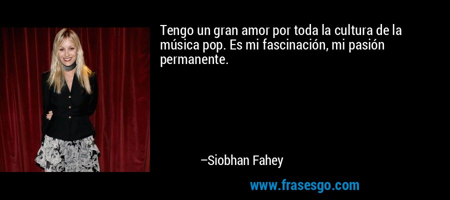 Tengo un gran amor por toda la cultura de la música pop. Es mi fascinación, mi pasión permanente. – Siobhan Fahey