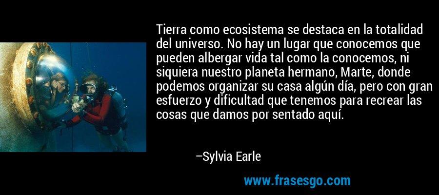 Tierra como ecosistema se destaca en la totalidad del universo. No hay un lugar que conocemos que pueden albergar vida tal como la conocemos, ni siquiera nuestro planeta hermano, Marte, donde podemos organizar su casa algún día, pero con gran esfuerzo y dificultad que tenemos para recrear las cosas que damos por sentado aquí. – Sylvia Earle