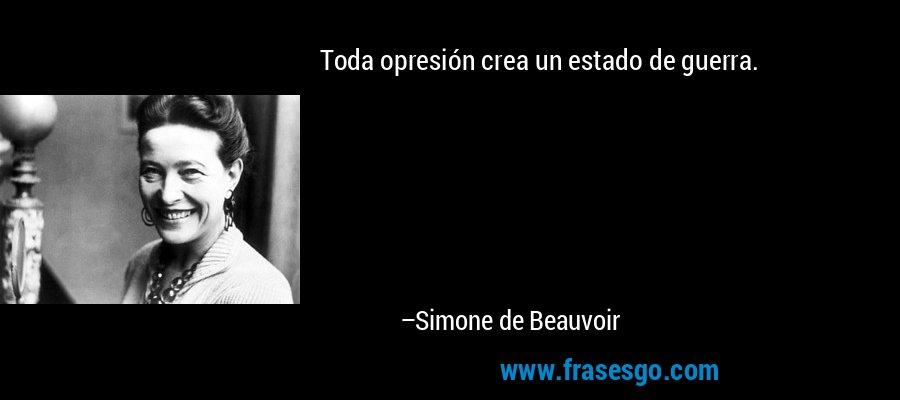 Toda opresión crea un estado de guerra. – Simone de Beauvoir