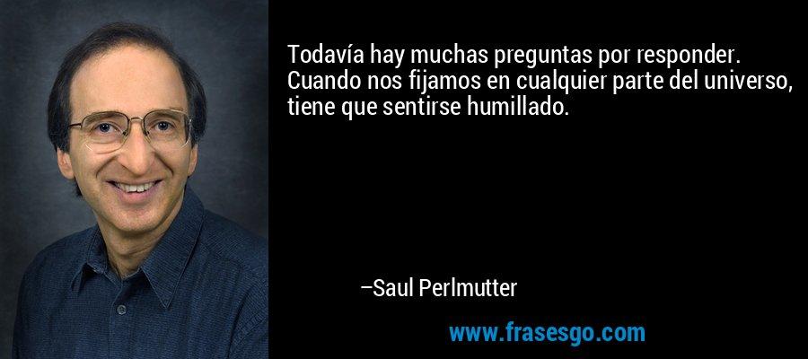 Todavía hay muchas preguntas por responder. Cuando nos fijamos en cualquier parte del universo, tiene que sentirse humillado. – Saul Perlmutter