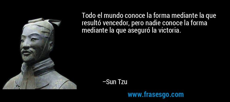 Todo el mundo conoce la forma mediante la que resultó vencedor, pero nadie conoce la forma mediante la que aseguró la victoria. – Sun Tzu
