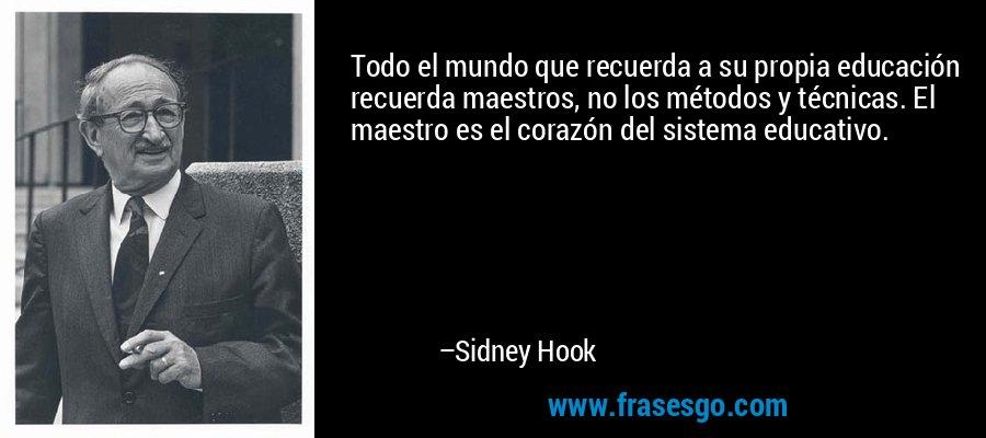 Todo el mundo que recuerda a su propia educación recuerda maestros, no los métodos y técnicas. El maestro es el corazón del sistema educativo. – Sidney Hook