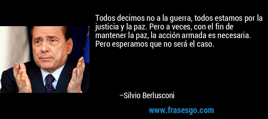 Todos decimos no a la guerra, todos estamos por la justicia y la paz. Pero a veces, con el fin de mantener la paz, la acción armada es necesaria. Pero esperamos que no será el caso. – Silvio Berlusconi