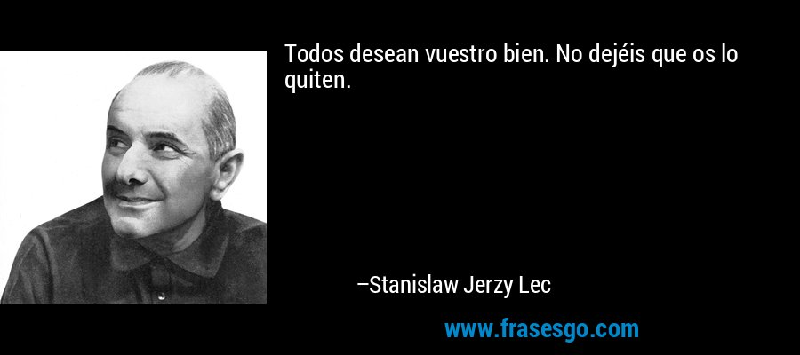 Todos desean vuestro bien. No dejéis que os lo quiten. – Stanislaw Jerzy Lec